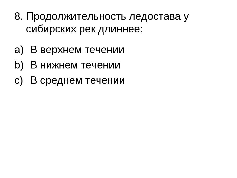 8. Продолжительность ледостава у сибирских рек длиннее: В верхнем течении В н...