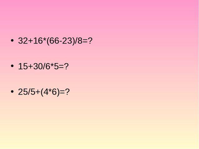 32+16*(66-23)/8=? 15+30/6*5=? 25/5+(4*6)=?
