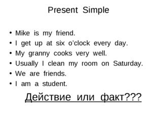 Present Simple Mike is my friend. I get up at six o'clock every day. My grann