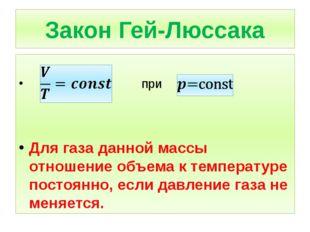 Закон Гей-Люссака при Для газа данной массы отношение объема к температуре по