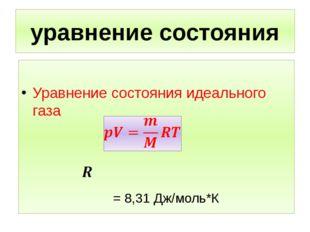 уравнение состояния Уравнение состояния идеального газа = 8,31 Дж/моль*К