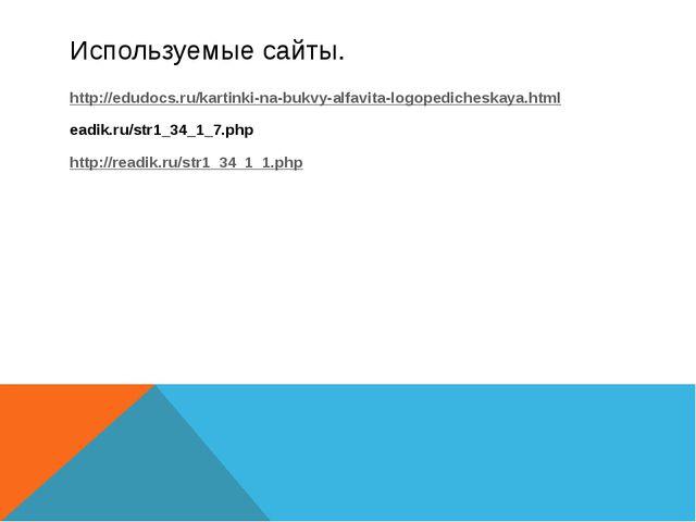 Используемые сайты. http://edudocs.ru/kartinki-na-bukvy-alfavita-logopediches...