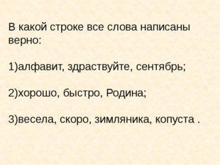 В какой строке все слова написаны верно: алфавит, здраствуйте, сентябрь; хоро