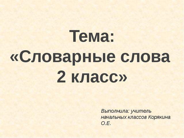 Тема: «Словарные слова 2 класс» Выполнила: учитель начальных классов Корякина...