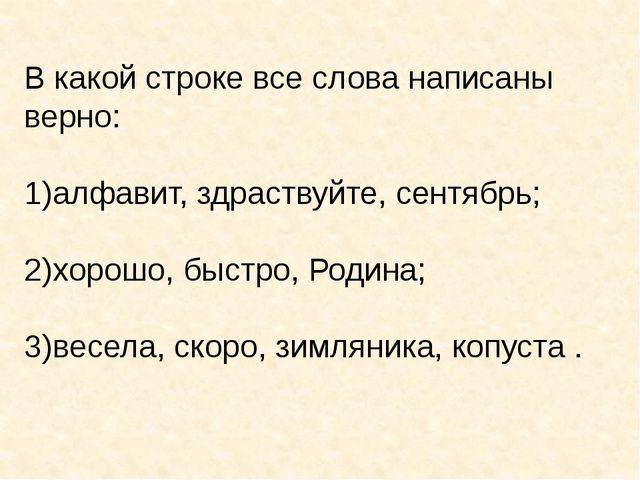 В какой строке все слова написаны верно: алфавит, здраствуйте, сентябрь; хоро...