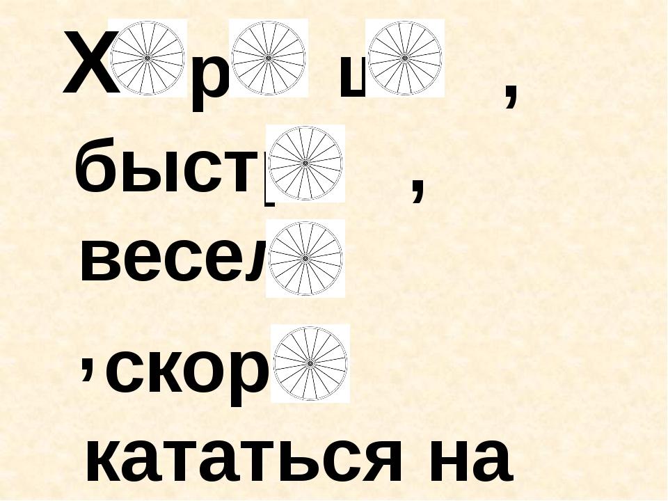 Х р ш , быстр , весел , скор кататься на велосипеде.
