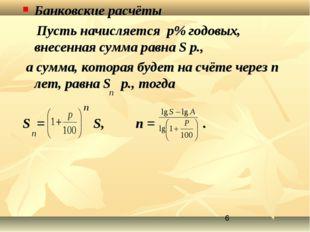 Банковские расчёты Пусть начисляется p% годовых, внесенная сумма равна S р.,