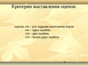 Критерии выставления оценок: оценка «5» - все задания выполнены верно  «4»
