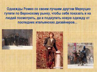 Однажды Ромео со своим лучшим другом Меркуцио гуляли по Веронскому рынку, что