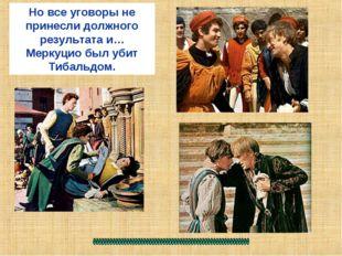 Но все уговоры не принесли должного результата и…Меркуцио был убит Тибальдом.