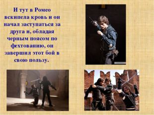 И тут в Ромео вскипела кровь и он начал заступаться за друга и, обладая черны
