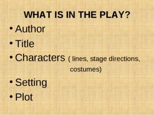WHAT IS IN THE PLAY? Author Title Characters ( lines, stage directions, costu