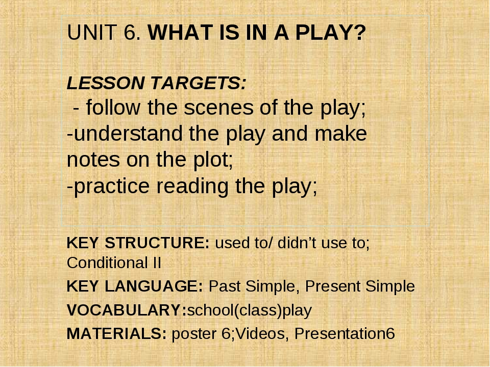 UNIT 6. WHAT IS IN A PLAY? LESSON TARGETS: - follow the scenes of the play; -...