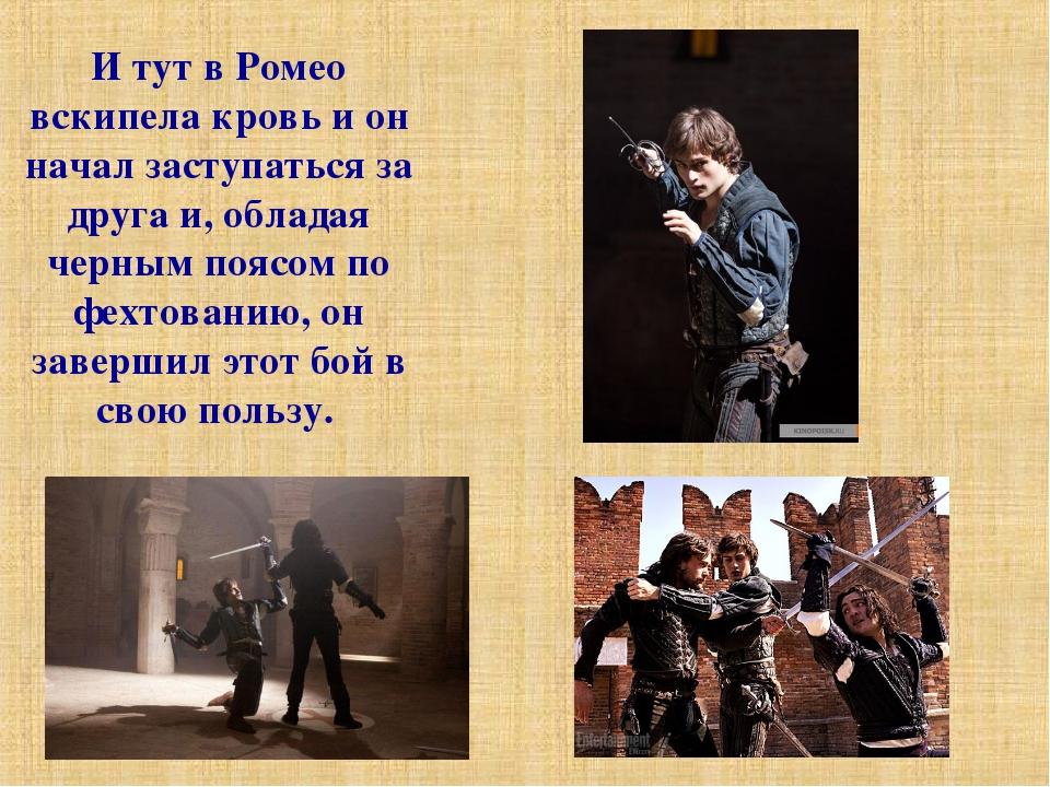 И тут в Ромео вскипела кровь и он начал заступаться за друга и, обладая черны...