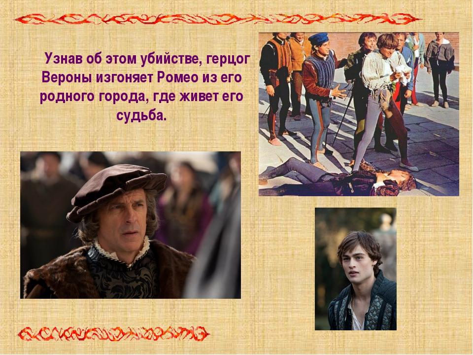 Узнав об этом убийстве, герцог Вероны изгоняет Ромео из его родного города, г...