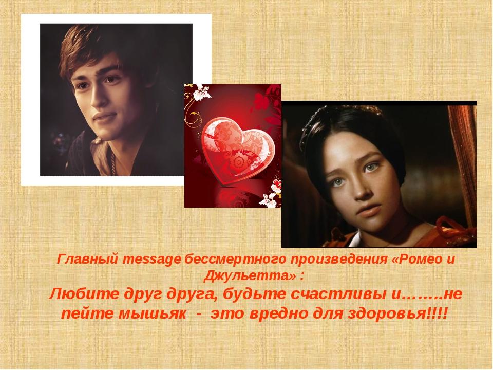 Главный message бессмертного произведения «Ромео и Джульетта» : Любите друг...