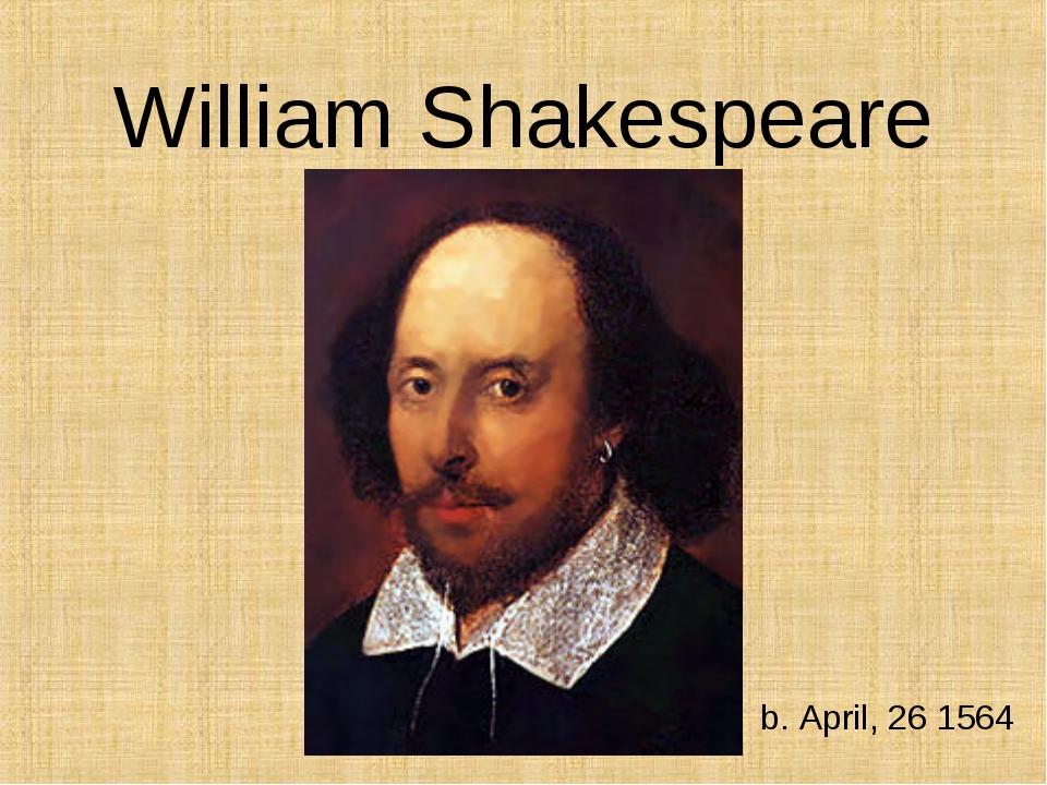 William Shakespeare b. April, 26 1564