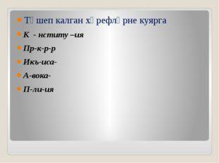 Төшеп калган хәрефләрне куярга К - нститу –ия Пр-к-р-р Икъ-иса- А-вока- П-ли