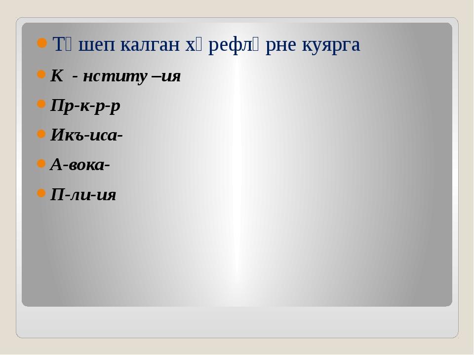 Төшеп калган хәрефләрне куярга К - нститу –ия Пр-к-р-р Икъ-иса- А-вока- П-ли...