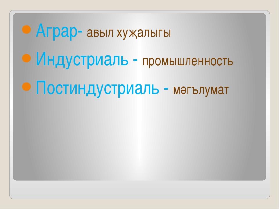 Аграр- авыл хуҗалыгы Индустриаль - промышленность Постиндустриаль - мәгълумат