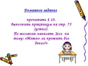 Домашнее задание прочитать § 10. выполнить практикум на стр. 75 (устно). По ж