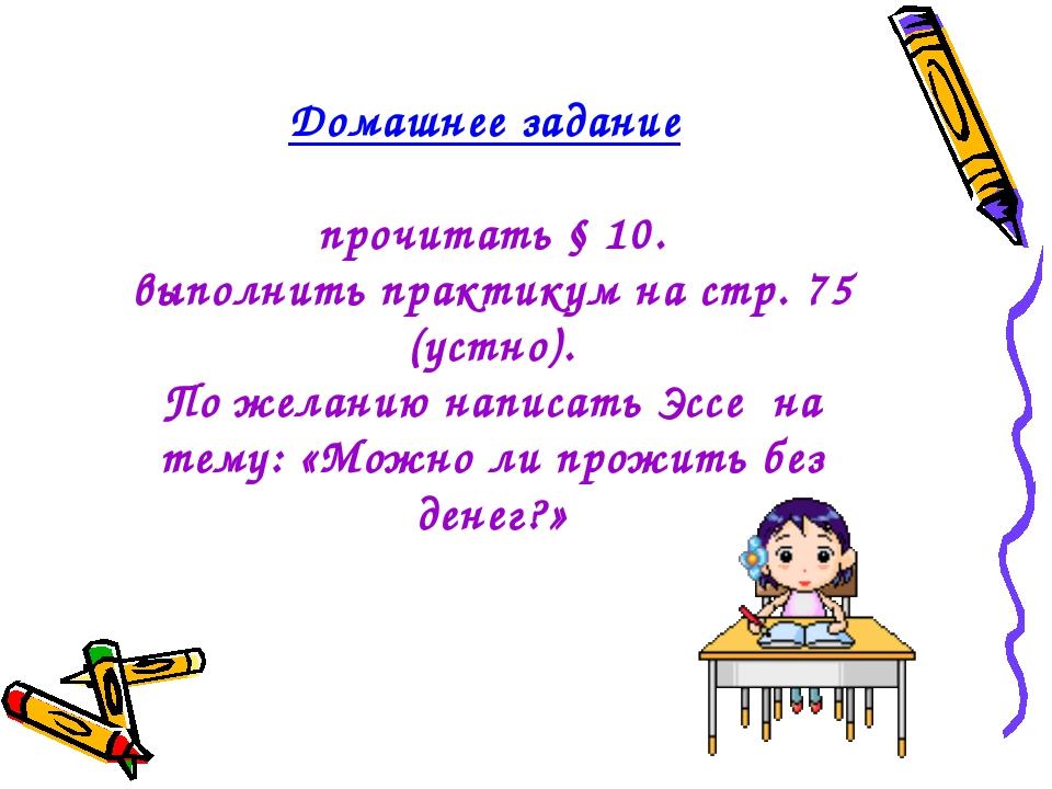 Домашнее задание прочитать § 10. выполнить практикум на стр. 75 (устно). По ж...