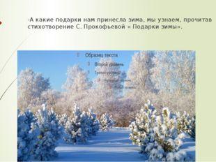 -А какие подарки нам принесла зима, мы узнаем, прочитав стихотворение С. Прок