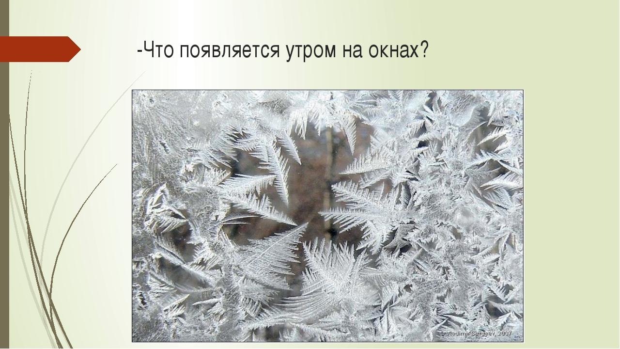 -Что появляется утром на окнах?