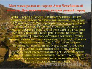 Моя мама родом из города Аши Челябинской области. Для меня он тоже второй род
