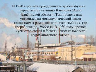 В 1950 году мои прадедушка и прабабабушка переехали на станцию Вавилова (Аша)