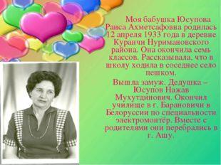 Моя бабушка Юсупова Раиса Ахметсафовна родилась 12 апреля 1933 года в дерев