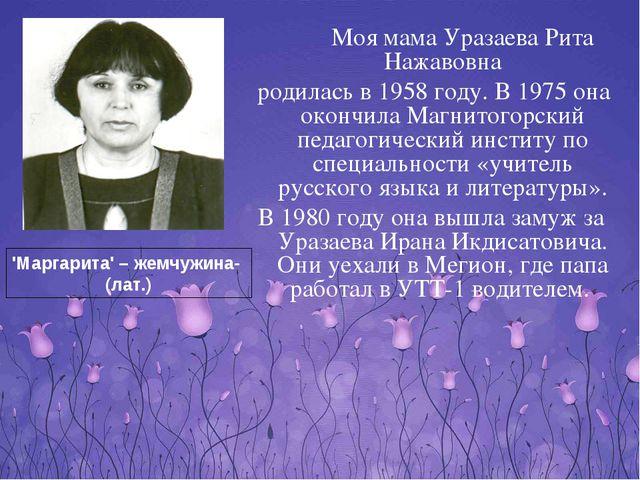 Моя мама Уразаева Рита Нажавовна родилась в 1958 году. В 1975 она окончила...