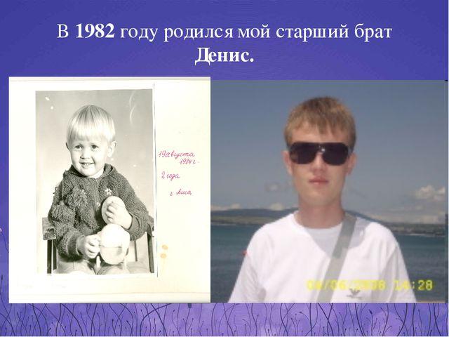 В 1982 году родился мой старший брат Денис.