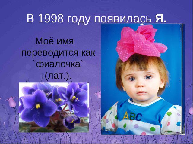 В 1998 году появилась Я. Моё имя переводится как `фиалочка` (лат.).