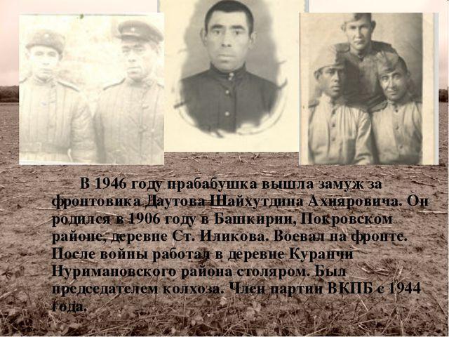 В 1946 году прабабушка вышла замуж за фронтовика Даутова Шайхутдина Ахияров...