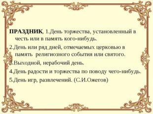 ПРАЗДНИК, 1.День торжества, установленный в честь или в память кого-нибудь. 2