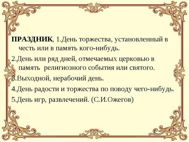 ПРАЗДНИК, 1.День торжества, установленный в честь или в память кого-нибудь. 2...