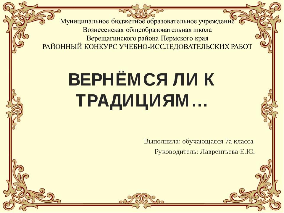 ВЕРНЁМСЯ ЛИ К ТРАДИЦИЯМ… Выполнила: обучающаяся 7а класса Руководитель: Лавре...