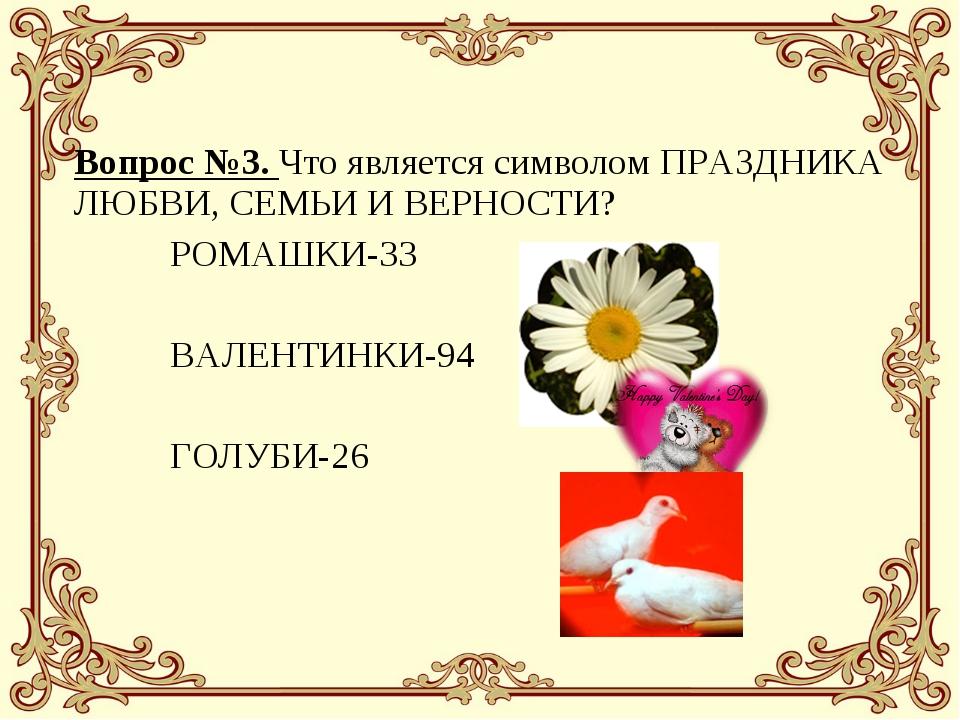 Вопрос №3. Что является символом ПРАЗДНИКА ЛЮБВИ, СЕМЬИ И ВЕРНОСТИ? РОМАШКИ...