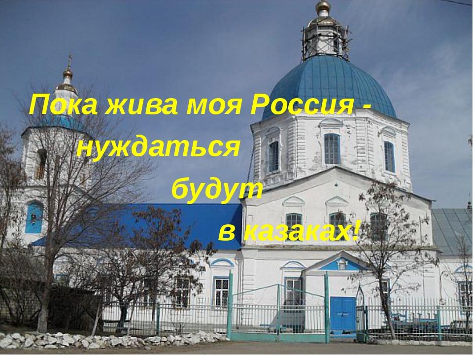 Пока жива моя Россия - нуждаться будут в казаках!