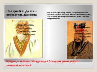 Мудрец – человек обладающий большим умом, много знающий опытный Лао цзы 6 в.
