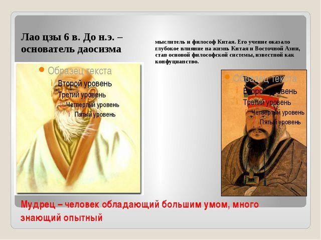 Мудрец – человек обладающий большим умом, много знающий опытный Лао цзы 6 в....