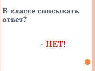 В классе списывать ответ? - НЕТ!