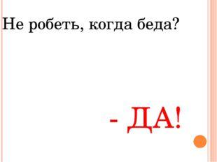 Не робеть, когда беда? - ДА!