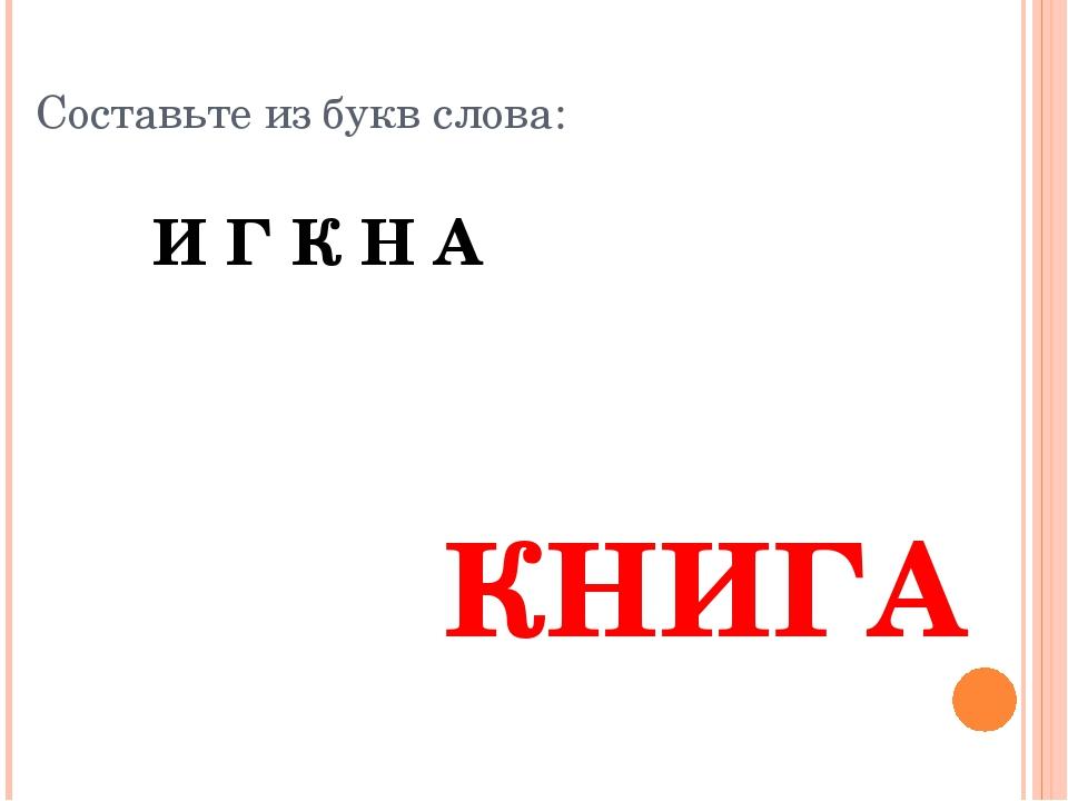 Составьте из букв слова: И Г К Н А КНИГА