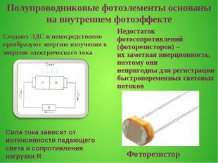 Фоторезистор Создают ЭДС и непосредственно преобразуют энергию излучения в эн