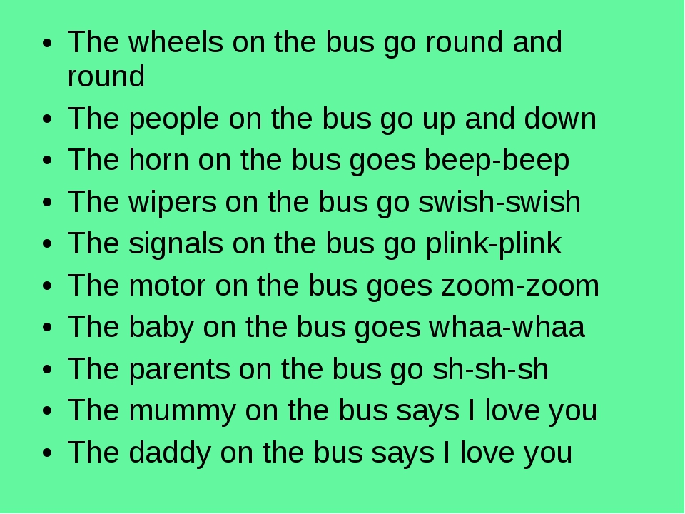 The wheels on the bus go round and round The people on the bus go up and down...