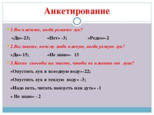 Анкетирование 1.Вы плачете, когда режете лук? «Да»-23; «Нет» -3; «Редко»-2 2.