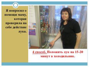 4 способ. Положить лук на 15-20 минут в холодильник. Я попросил о помощи маму
