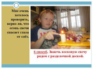6 способ. Зажечь восковую свечу рядом с разделочной доской. Мне очень хотелос